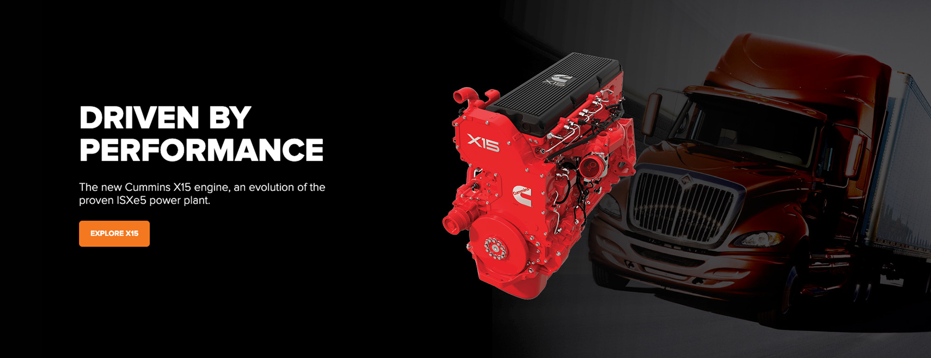 DRIVEN BY PERFORMANCE. The new Cummins X15 engine, an evolution of the proven ISXe5 power plant.