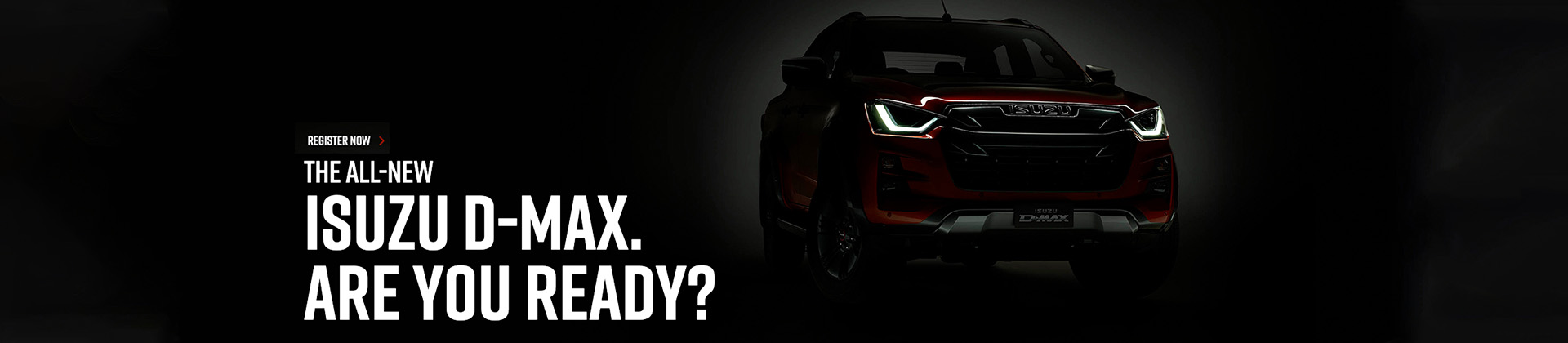 The All-New Isuzu D-MAX, are you ready? Register now